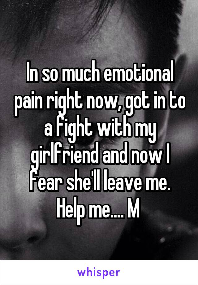 In so much emotional pain right now, got in to a fight with my girlfriend and now I fear she'll leave me. Help me.... M