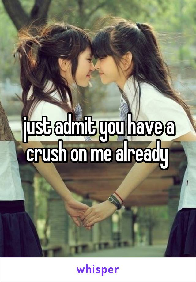 just admit you have a crush on me already