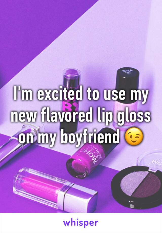 I'm excited to use my new flavored lip gloss on my boyfriend 😉
