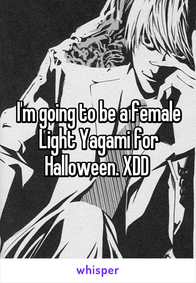 I'm going to be a female Light Yagami for Halloween. XDD