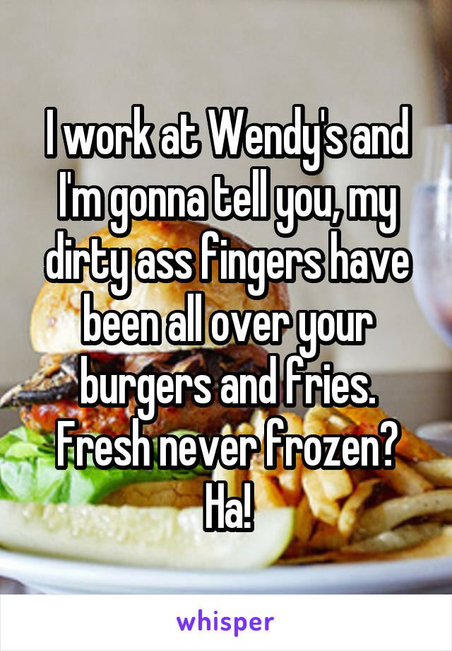 I work at Wendy's and I'm gonna tell you, my dirty ass fingers have been all over your burgers and fries. Fresh never frozen? Ha!