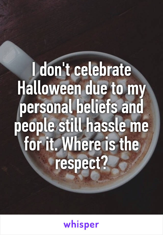 I don't celebrate Halloween due to my personal beliefs and people still hassle me for it. Where is the respect?