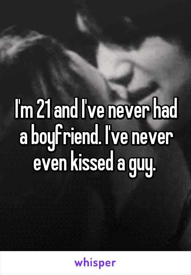 I'm 21 and I've never had a boyfriend. I've never even kissed a guy.