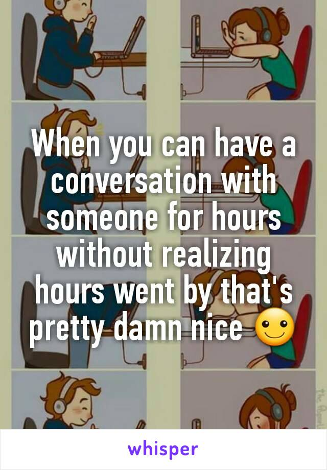 When you can have a conversation with someone for hours without realizing hours went by that's pretty damn nice ☺