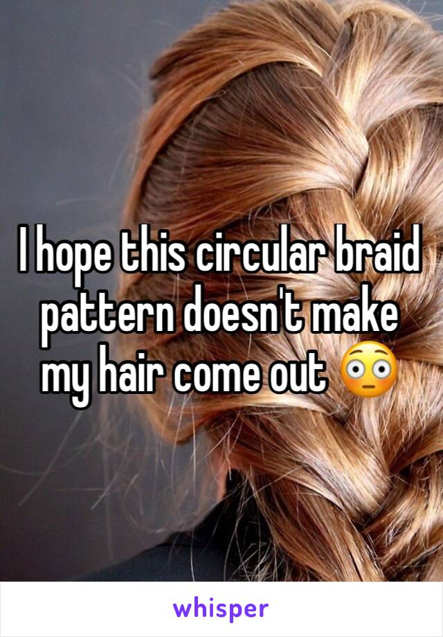 I hope this circular braid pattern doesn't make my hair come out 😳