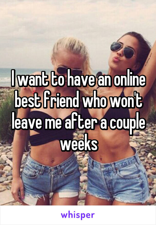 I want to have an online best friend who won't leave me after a couple weeks