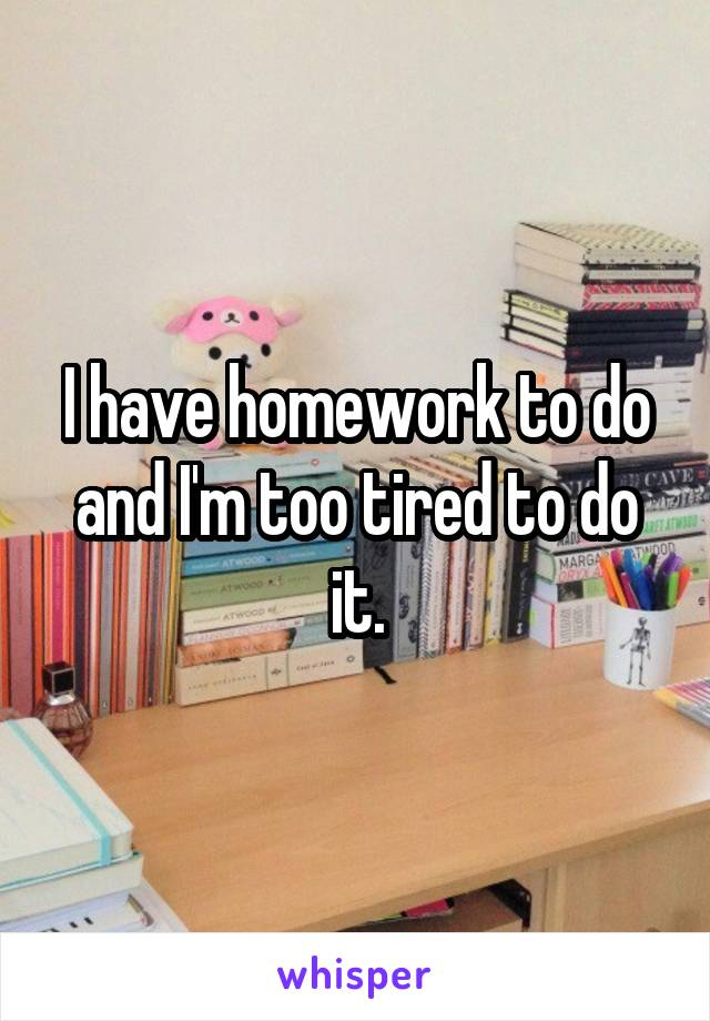I have homework to do and I'm too tired to do it.