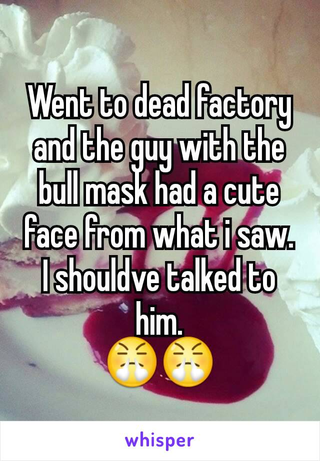 Went to dead factory and the guy with the bull mask had a cute face from what i saw. I shouldve talked to him. 😤😤