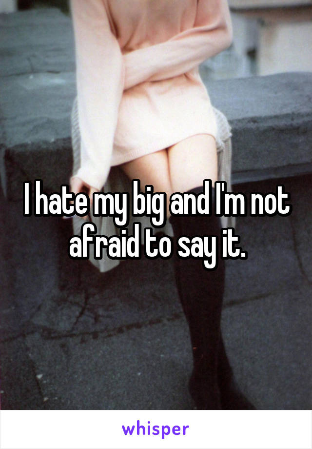 I hate my big and I'm not afraid to say it.
