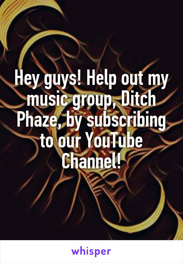 Hey guys! Help out my music group, Ditch Phaze, by subscribing to our YouTube Channel!