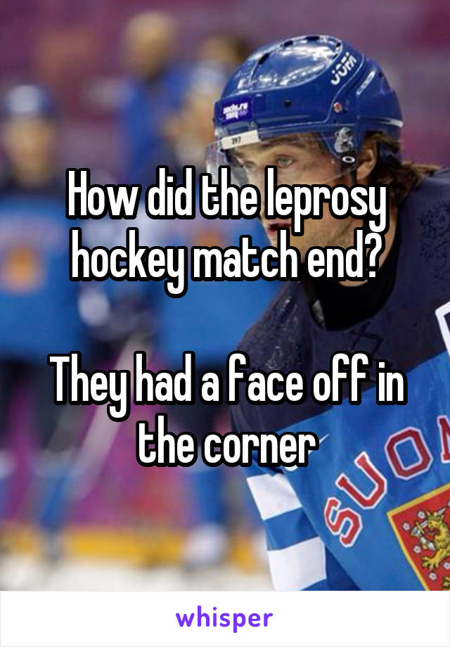How did the leprosy hockey match end?  They had a face off in the corner