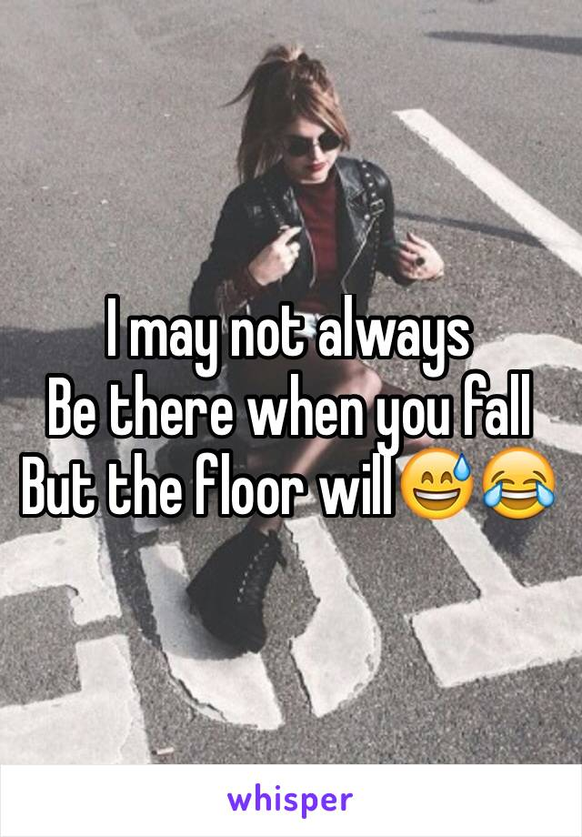 I may not always Be there when you fall But the floor will😅😂
