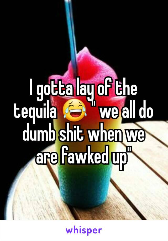 """I gotta lay of the tequila 😂 """" we all do dumb shit when we are fawked up"""""""