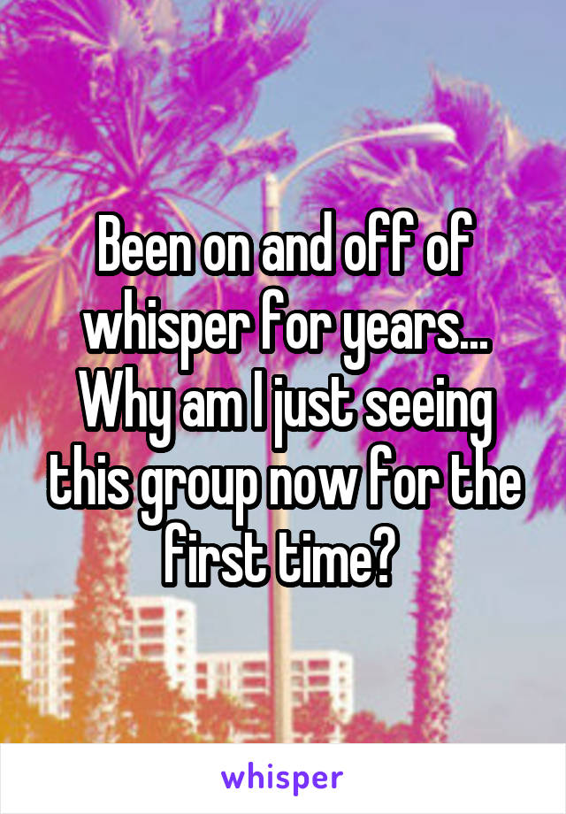 Been on and off of whisper for years... Why am I just seeing this group now for the first time?