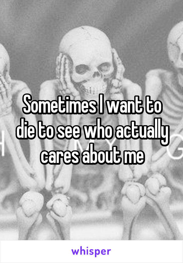 Sometimes I want to die to see who actually cares about me
