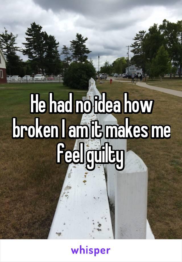 He had no idea how broken I am it makes me feel guilty