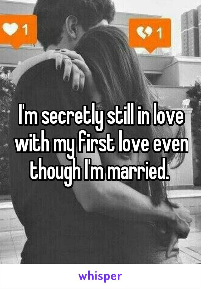 I'm secretly still in love with my first love even though I'm married.