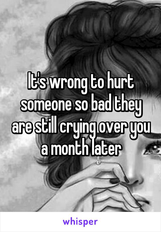 It's wrong to hurt someone so bad they are still crying over you a month later