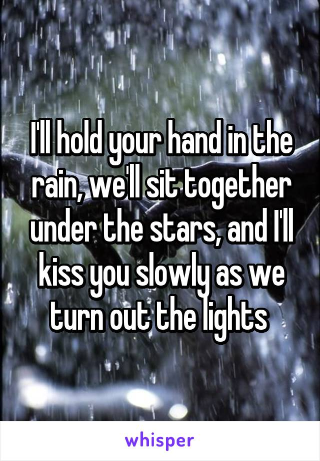 I'll hold your hand in the rain, we'll sit together under the stars, and I'll kiss you slowly as we turn out the lights