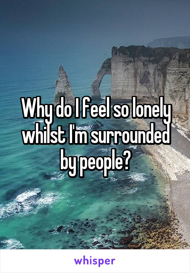 Why do I feel so lonely whilst I'm surrounded by people?