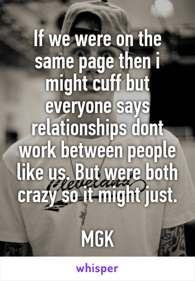 If we were on the same page then i might cuff but everyone says relationships dont work between people like us. But were both crazy so it might just.  MGK