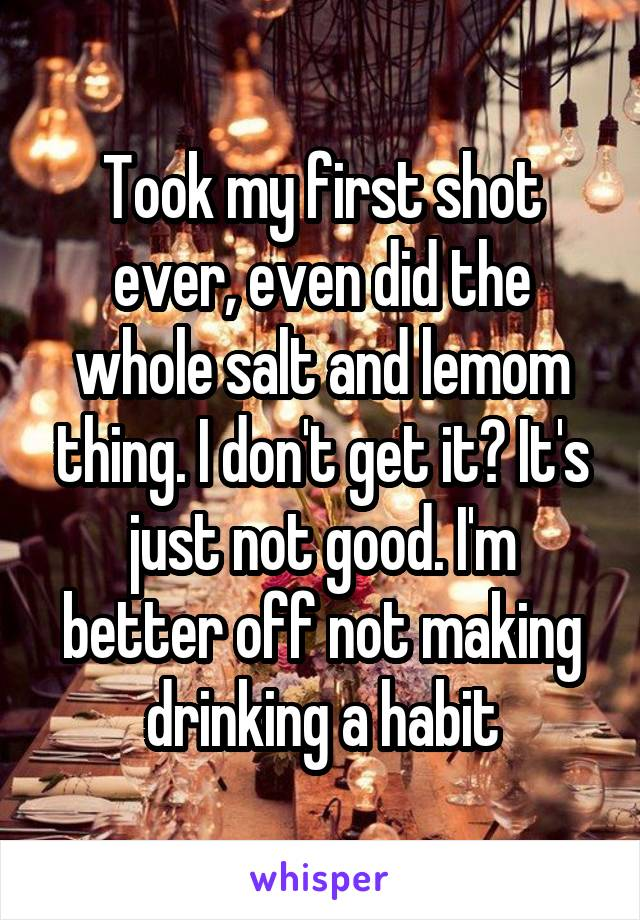 Took my first shot ever, even did the whole salt and lemom thing. I don't get it? It's just not good. I'm better off not making drinking a habit