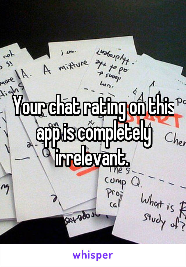 Your chat rating on this app is completely irrelevant.