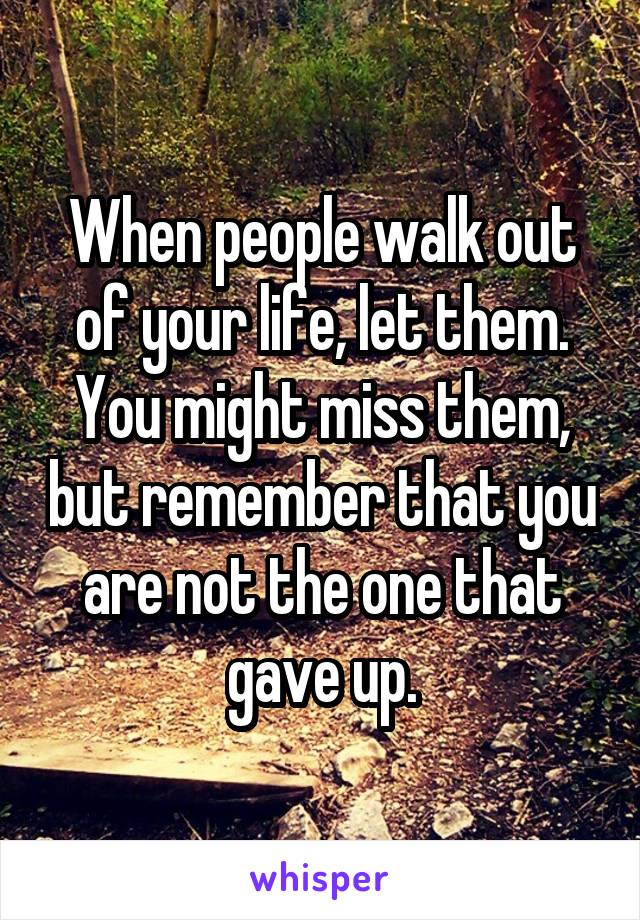 When people walk out of your life, let them. You might miss them, but remember that you are not the one that gave up.