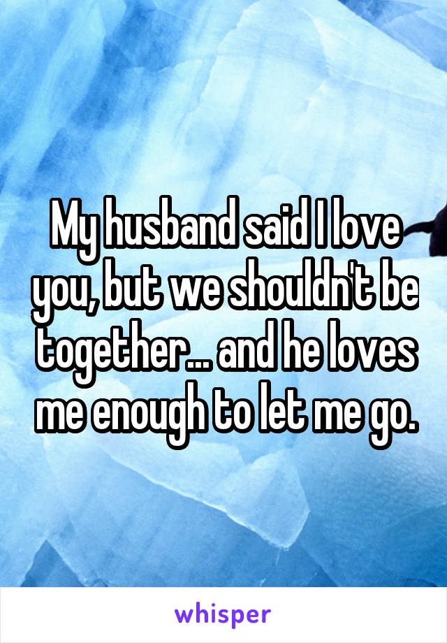 My husband said I love you, but we shouldn't be together... and he loves me enough to let me go.