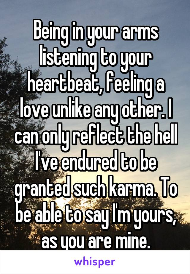 Being in your arms listening to your heartbeat, feeling a love unlike any other. I can only reflect the hell I've endured to be granted such karma. To be able to say I'm yours, as you are mine.