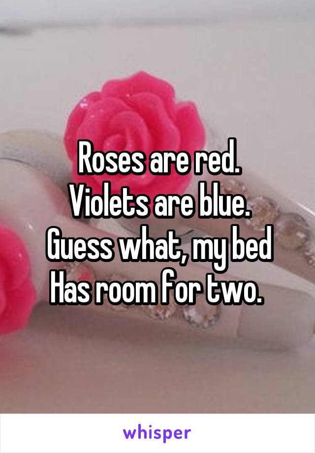 Roses are red. Violets are blue. Guess what, my bed Has room for two.