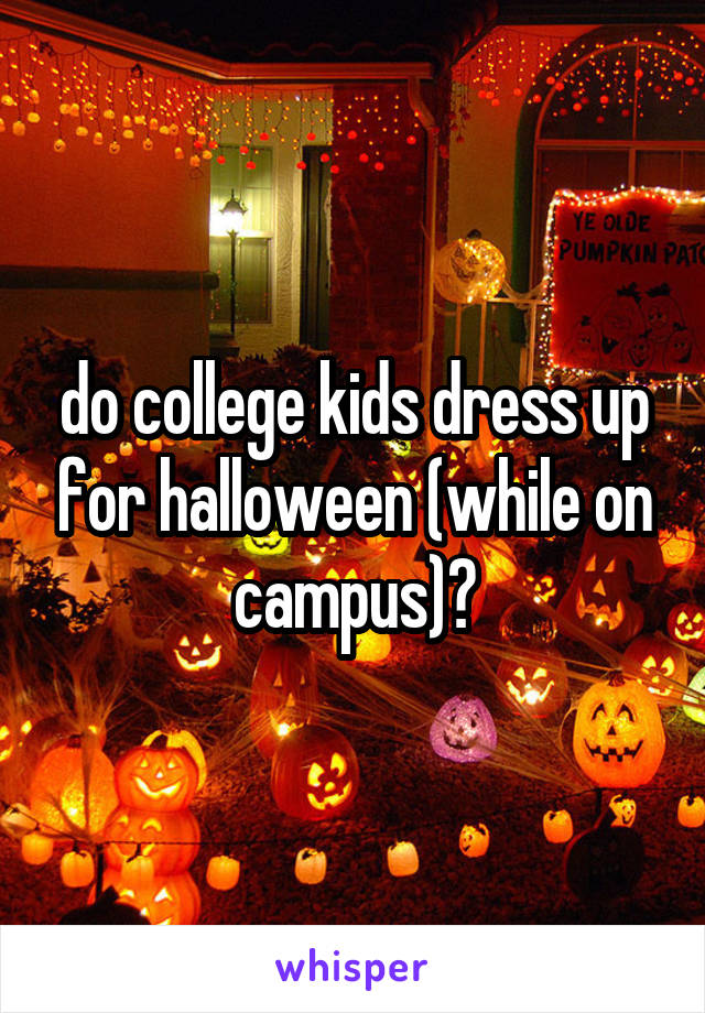 do college kids dress up for halloween (while on campus)?