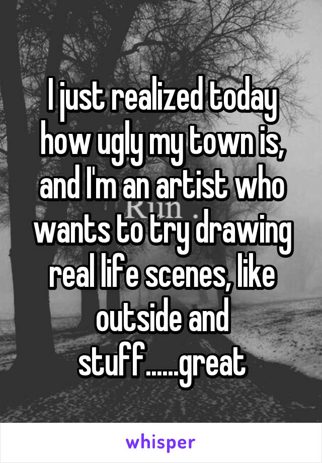 I just realized today how ugly my town is, and I'm an artist who wants to try drawing real life scenes, like outside and stuff......great