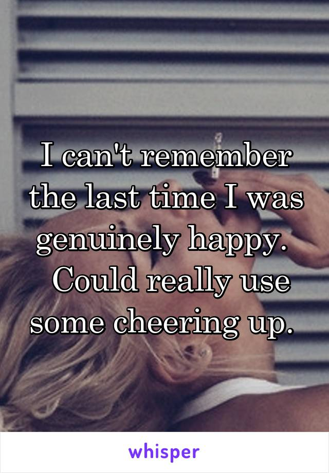 I can't remember the last time I was genuinely happy.   Could really use some cheering up.