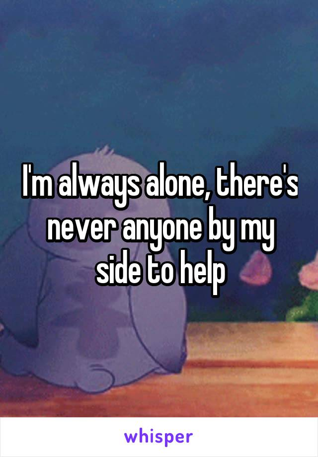 I'm always alone, there's never anyone by my side to help