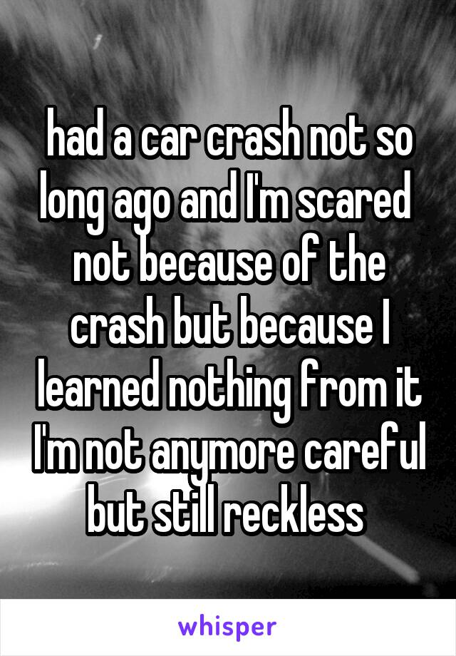 had a car crash not so long ago and I'm scared  not because of the crash but because I learned nothing from it I'm not anymore careful but still reckless