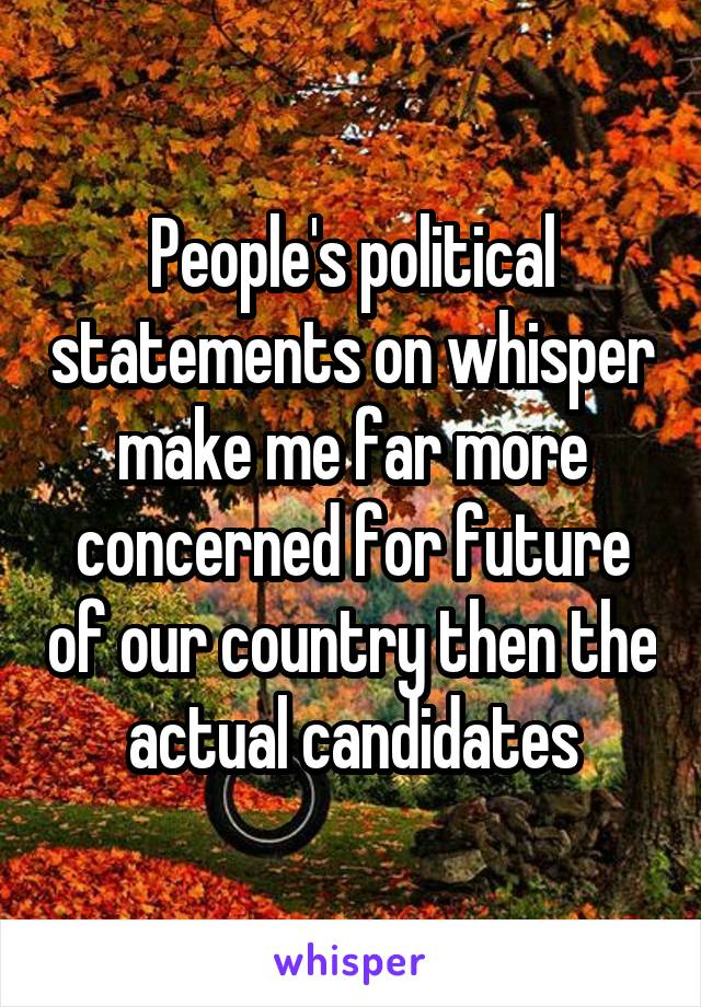 People's political statements on whisper make me far more concerned for future of our country then the actual candidates