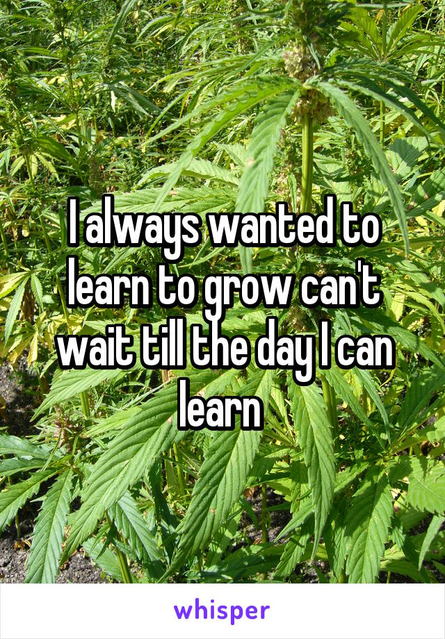 I always wanted to learn to grow can't wait till the day I can learn