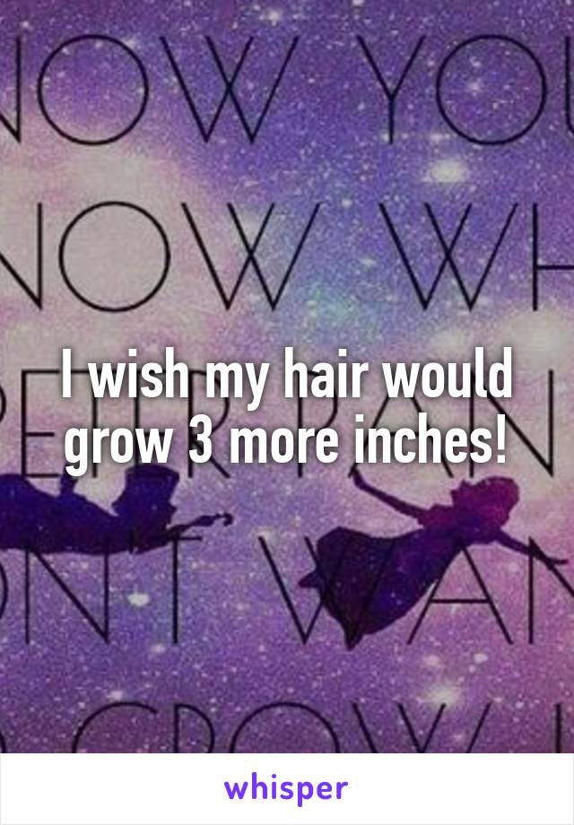 I wish my hair would grow 3 more inches!