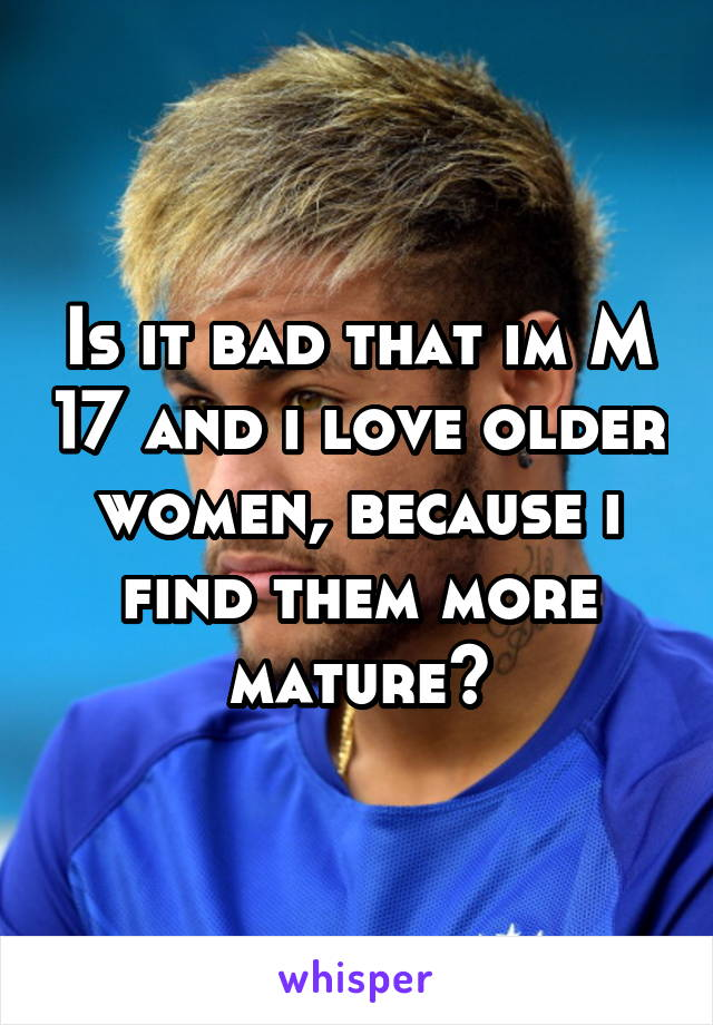 Is it bad that im M 17 and i love older women, because i find them more mature?