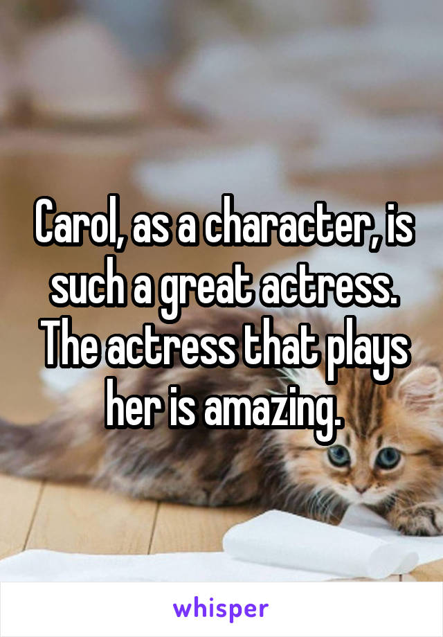 Carol, as a character, is such a great actress. The actress that plays her is amazing.