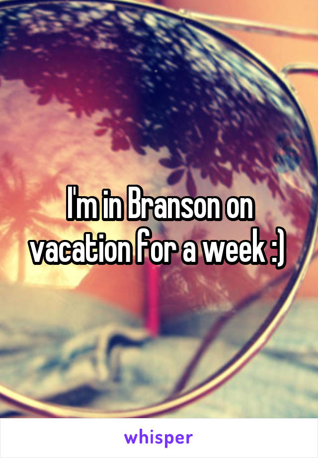 I'm in Branson on vacation for a week :)