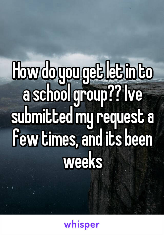 How do you get let in to a school group?? Ive submitted my request a few times, and its been weeks