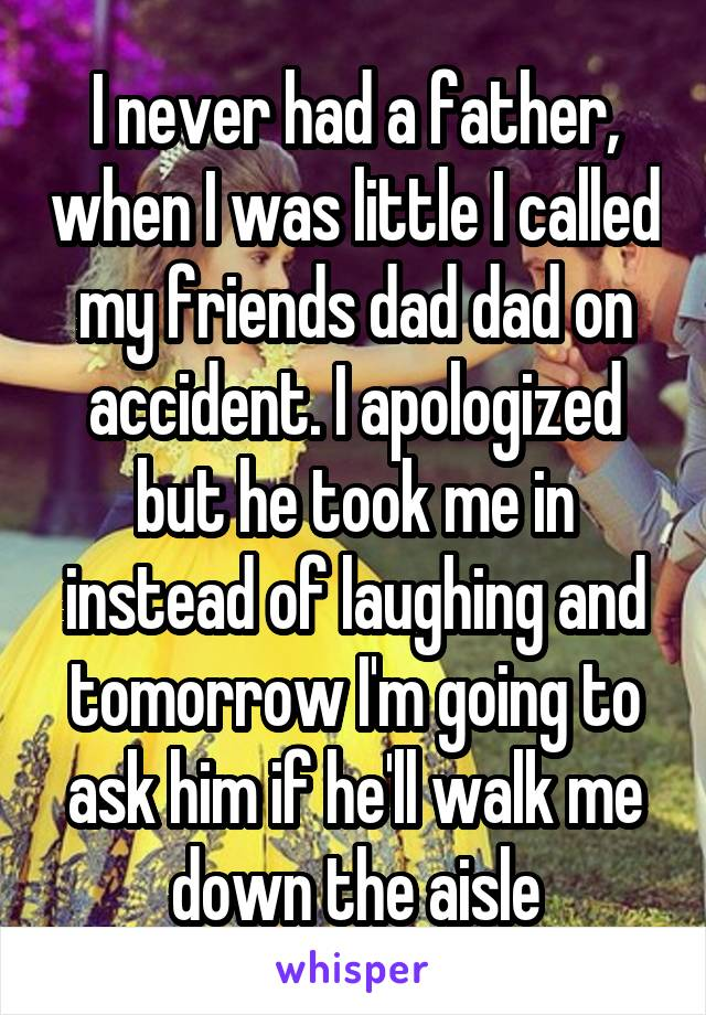 I never had a father, when I was little I called my friends dad dad on accident. I apologized but he took me in instead of laughing and tomorrow I'm going to ask him if he'll walk me down the aisle