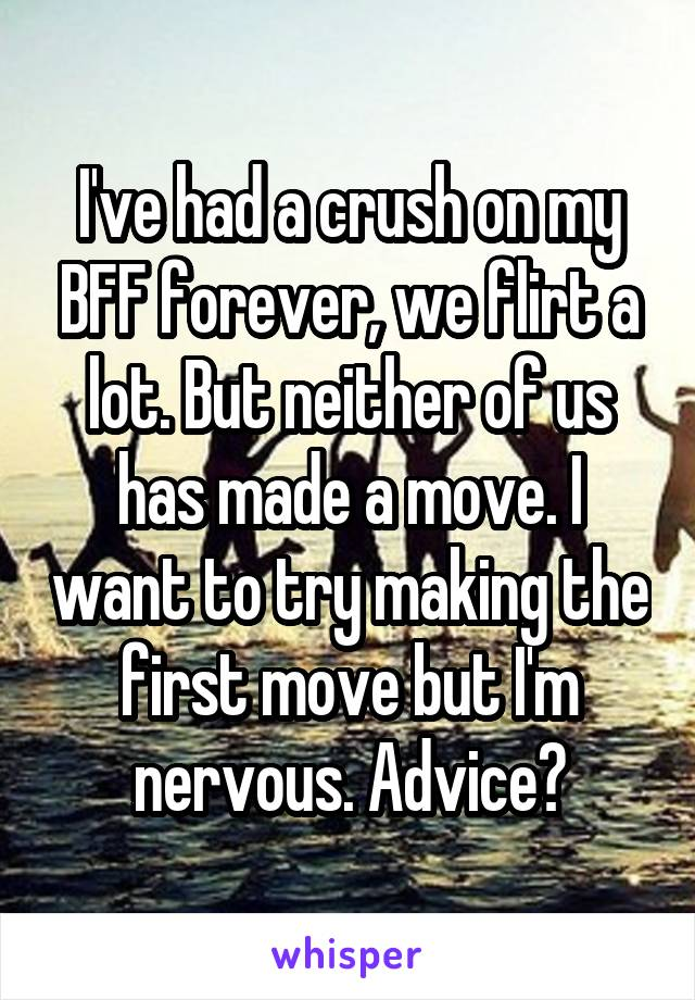 I've had a crush on my BFF forever, we flirt a lot. But neither of us has made a move. I want to try making the first move but I'm nervous. Advice?