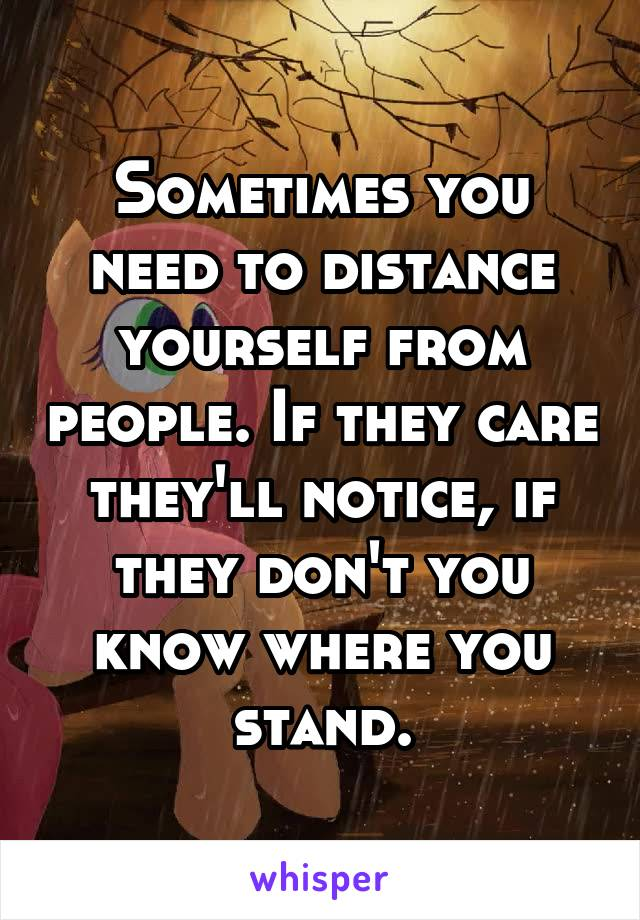 Sometimes you need to distance yourself from people. If they care they'll notice, if they don't you know where you stand.