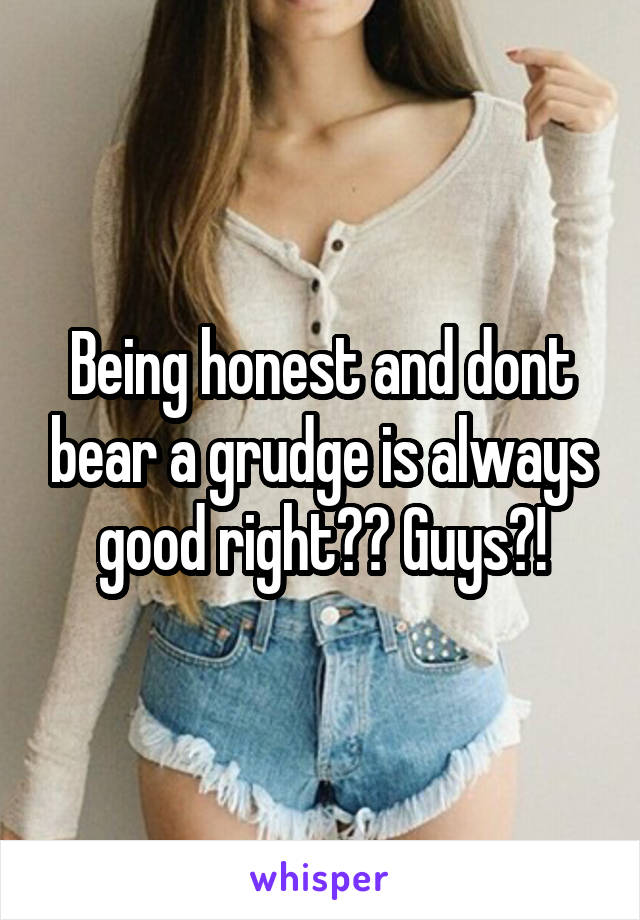 Being honest and dont bear a grudge is always good right?? Guys?!