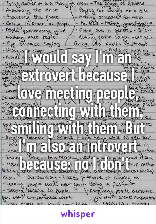 I would say I'm an extrovert because I love meeting people, connecting with them, smiling with them. But I'm also an introvert because: no I don't