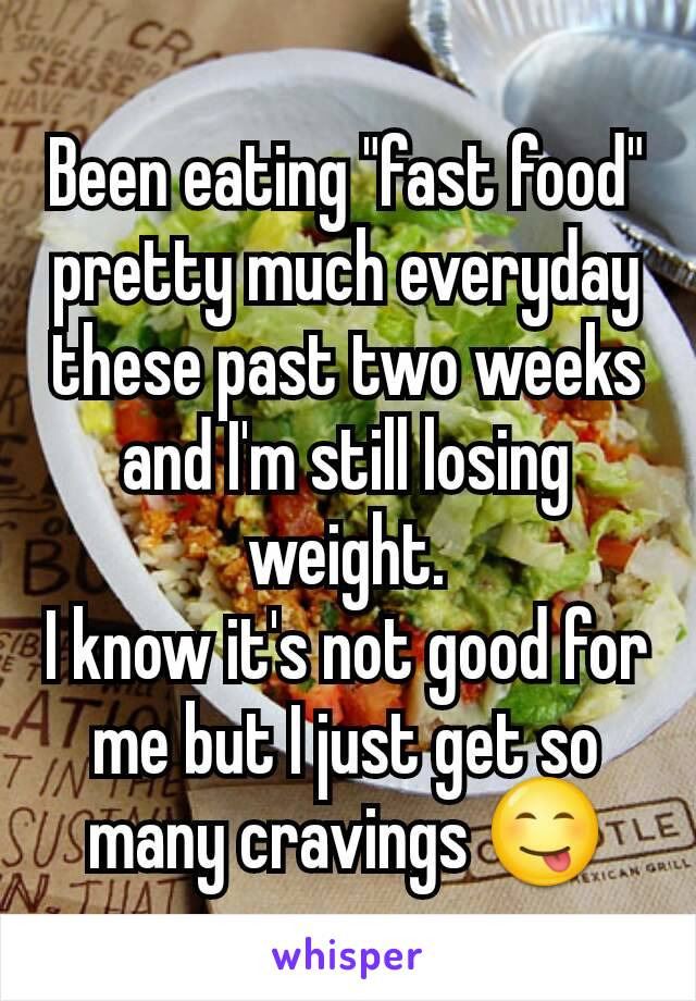 """Been eating """"fast food"""" pretty much everyday these past two weeks and I'm still losing weight. I know it's not good for me but I just get so many cravings 😋"""