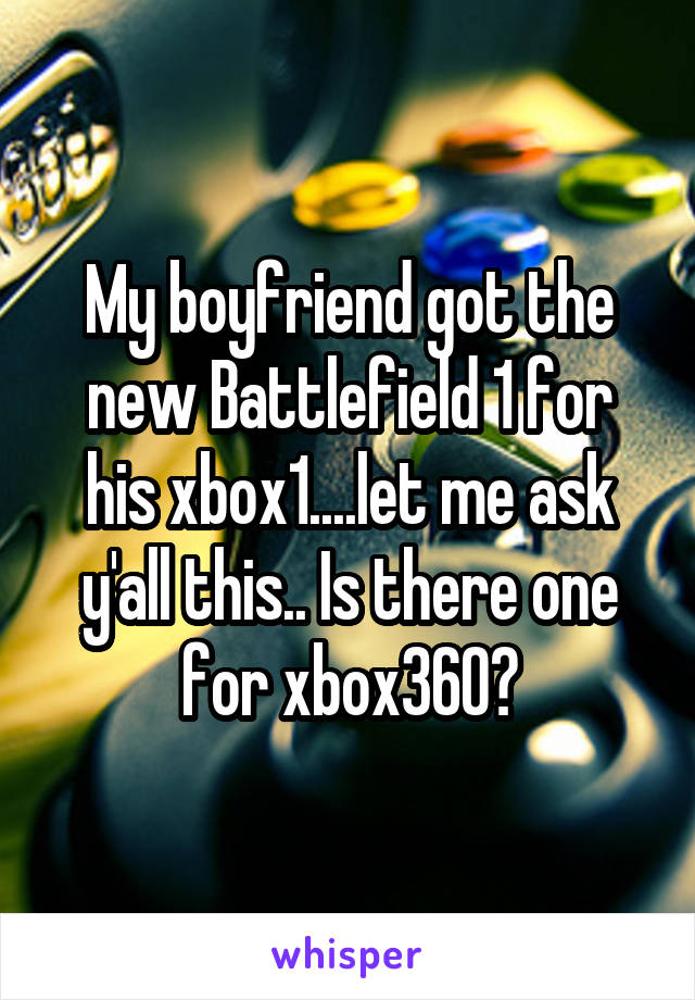 My boyfriend got the new Battlefield 1 for his xbox1....let me ask y'all this.. Is there one for xbox360?